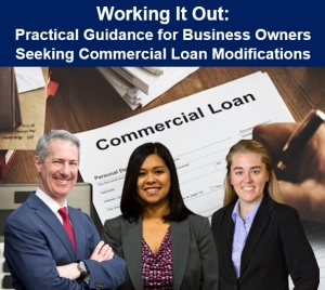 "Gary, Kathryn, and Paige explore principal concerns business owners confront when restructuring their commercial loans, in their seminar ""Working It Out: Practical Guidance for Business Owners Seeking Commercial Loan Modification"" via Live Webinar"