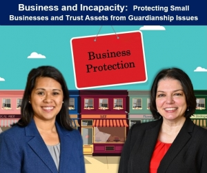 "Kathryn and Teresa discuss the complexities which arise when a small business owner is deemed incapacitated in their seminar, ""Business and Incapacity: Protecting Small Businesses and Trust Assets from Guardianship Issues"" via Live National Webinar"